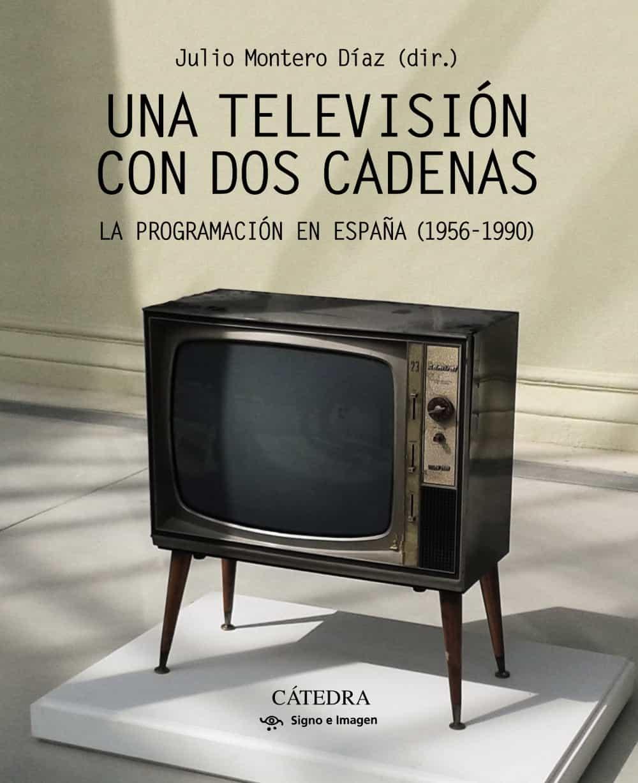 Una Television Con Dos Cadenas: La Programacion En España (1956 - 1990) por Julio Montero