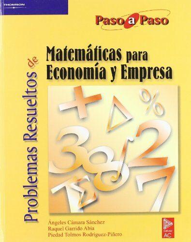 Problemas Resueltos De Matematicas Para Economia Y Empresa (paso A Paso) por Raquel Garrido Abia;                                                                                    Angeles Camara Sanchez;                                                                                    Piedad Tolmos Rodriguez-piã'ero