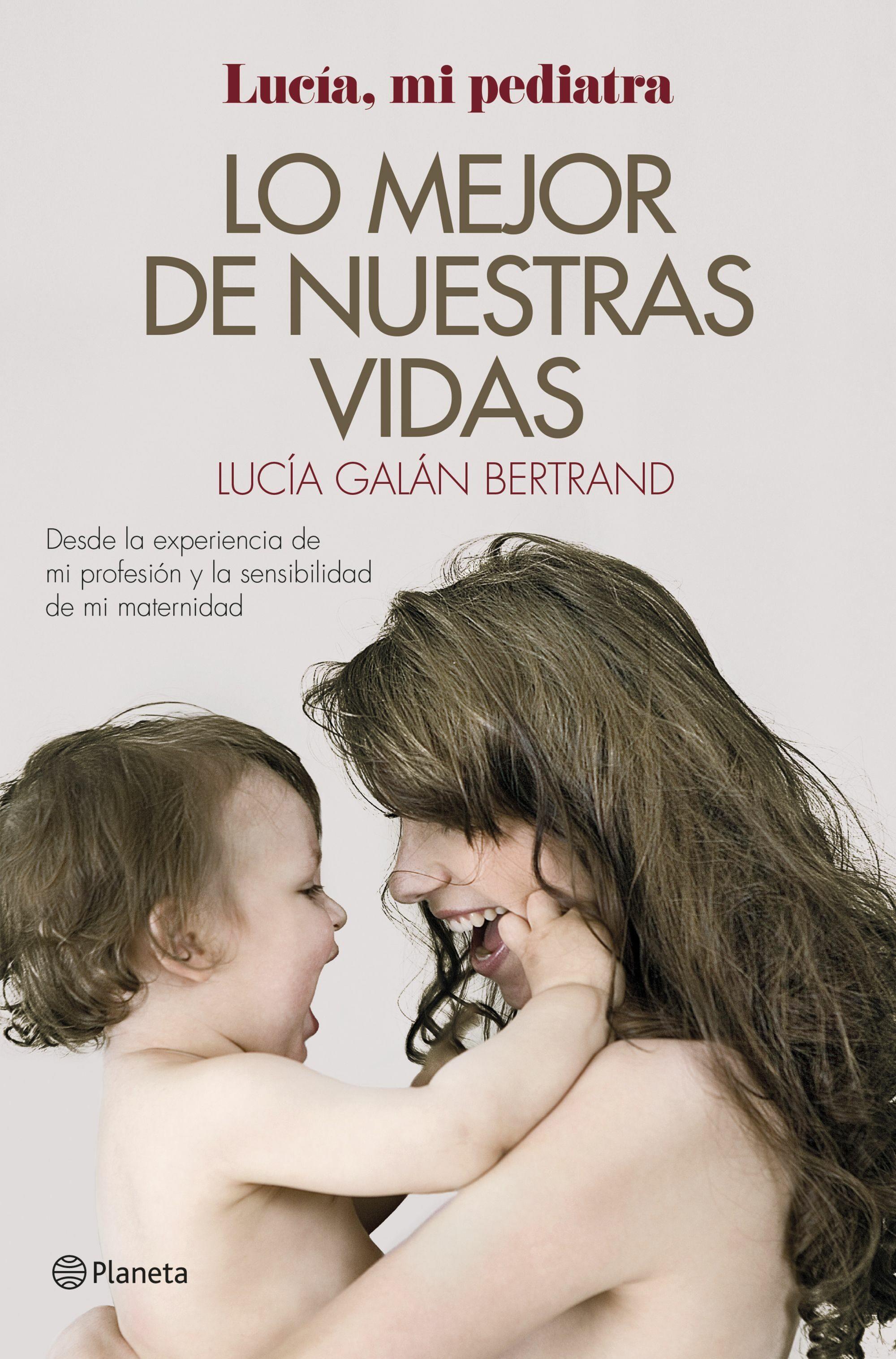 lo mejor de nuestras vidas: desde la experiencia de mi profesion y la sensibilidad de mi maternidad-lucia galan bertrand-9788408152019