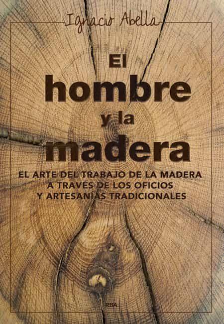 el hombre y la madera-ignacio abella-9788416267019