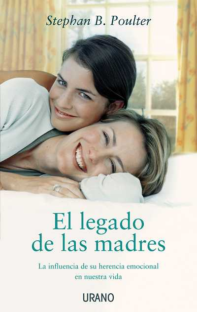 El Legado De Las Madres: La Influencia De Su Herencia Emocional E N Nuestra Vida por Stephan B. Poulter