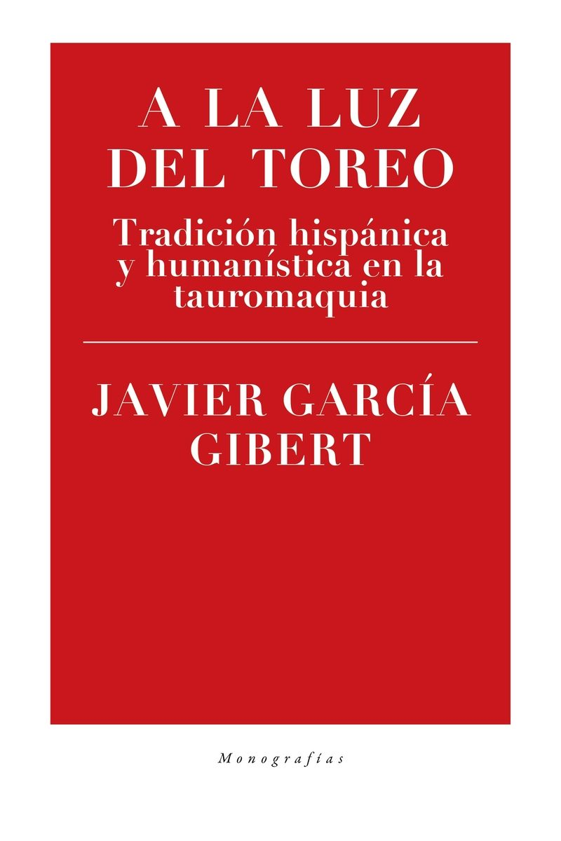 A La Luz Del Toreo: Tradicion Hispanica Y Humanistica En La Tauromaquia por Javier Garcia Gibert