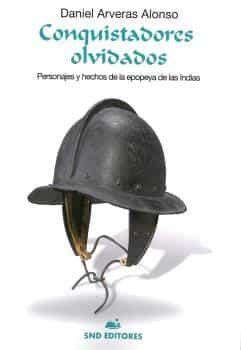 Conquistadores Olvidados: Personajes Y Hechos De La Epopeya De Las Indias por Daniel Arveras Alonso