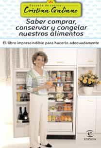 Saber Comprar, Conservar Y Congelar Nuestros Alimentos: El Libro Imprescindible Para Hacerlo Adecuadamente por Cristina Galiano