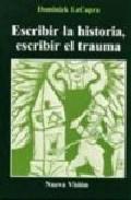 Escribir La Historia, Escribir El Trauma por Dominick Lacapra epub