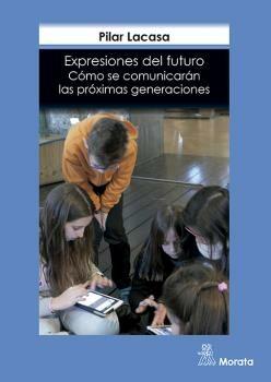 Expresiones Del Futuro: Como Se Comunicaran Las Proximas Generaciones por Pilar Lacasa Diaz