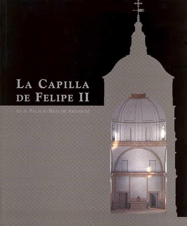 La Capilla De Felipe Ii En El Palacio Real De Aranjuez _= The Cha Pel Of Philip Ii In The Royal Palace Of Aranjuez (ed. Bilingüe Ingles-español) por Vv.aa. epub