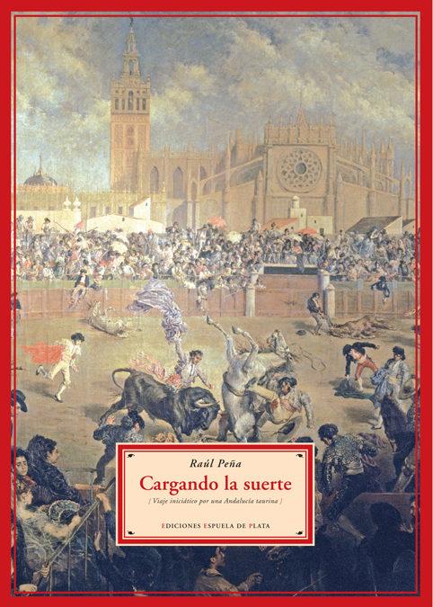 Cargando La Suerte: Viaje Iniciatico Por Una Andalucia Taurina por Raul Peña Nalda