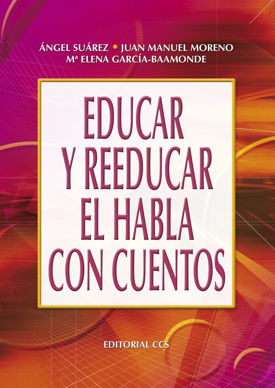 Educar Y Reeducar El Habla Con Cuentos por Angel Suarez Muñoz;                                                                                    Juan M. Moreno Manso;                                                                                    Maria Elena Garcia-baamonde Sanche
