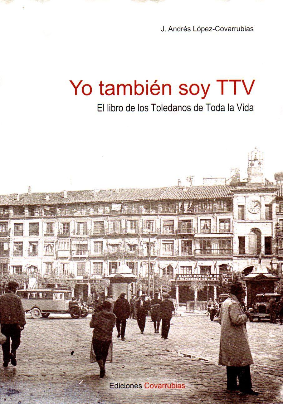 Yo Tambien Soy Ttv: El Libro De Los Toledanos De Toda La Vida por J. Andrés Lopez-covarrubias