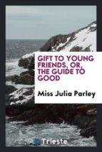 El libro de Gift to young friends, or, the guide to good autor MISS JULIA PARLEY DOC!