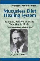 mucusless diet healing system: scientific method of eating your way to health arnold ehret 9781884772009