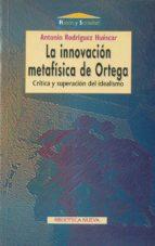 la innovacion metafisica de ortega: critica y superacion del idea lismo antonio rodriguez huescar 9788470309809
