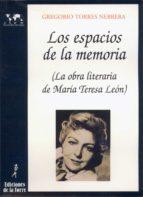 los espacios de la memoria: la obra litararia de maria teresa de leon-gregorio torres nebrera-9788479601409