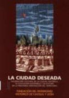 la ciudad deseada: valoracion cultural de la ciudad historica, su evolucion sostenible y su futuro en la previsible ordenacion del territorio-9788493116309