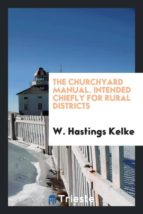 El libro de The churchyard manual. intended chiefly for rural districts autor W. HASTINGS KELKE TXT!