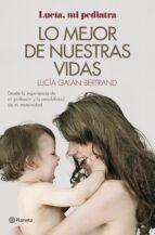 lo mejor de nuestras vidas: desde la experiencia de mi profesion y la sensibilidad de mi maternidad lucia galan bertrand 9788408152019
