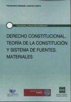 derecho constitucional. teoria de la constitucion y sistema de fu entes: materiales francisco manuel garcia costa 9788416043019