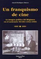 un franquismo de cine: la imagen politica del regimen en el notic iario no do 1943 1959 araceli rodriguez mateos 9788432136719
