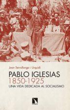 pablo iglesias (1850 1925): una vida dedicada al socialismo joan serrallonga i urquidi 9788490970119