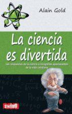 la ciencia es divertida: las respuestas de la ciencia a incognita s apasionantes de la vida cotidiana alain gold 9788496746619
