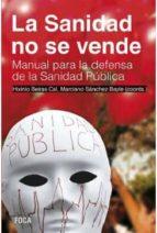 la sanidad no se vende: manual para la defensa de la sanidad publica rosa maria artal 9788496797819
