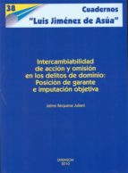 intercambiabilidad de accion y omision en los delitos de dominio: posicion de garante e imputacion objetiva jaime requena juliani 9788497722919