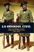 la guardia civil: claves historicas para entender a la benemerita y a sus hombres (1844 1975) miguel lopez corral 9788499700519