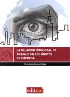 El libro de La relación individual de trabajo en los grupos de empresa autor FRANCISCO JIMENEZ ROJAS DOC!