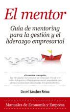 el mentor, guía de mentoring para la gestion y el liderazgo empre sarial daniel sanchez reina 9788416776429