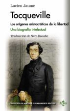 tocqueville: los origenes aristocraticos de la libertad. una biografia intelectual-lucien jaume-9788430962129