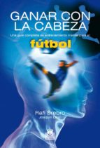 ganar con la cabeza: una guia completa de entrenamiento mental pa ra el futbol-rafi srebro-9788480197229