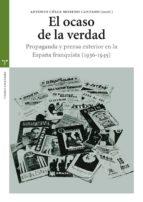 el ocaso de la verdad. propaganda y prensa exterior en la españa franquista (1936 1945) antonio cesar moreno cantano 9788497045629