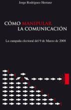 cómo manipular la comunicación. (la campaña electoral del 9 de marzo de 2.008) (ebook) jorge rodriguez herranz 9788498863529