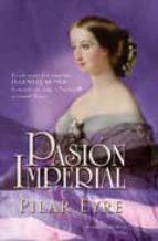 pasion imperial: la vida secreta de la emperatriz eugenia de mont ijo la española que sedujo a napoleon iii y conquisto francia pilar eyre 9788499700229