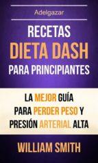 recetas: dieta dash para principiantes: la mejor guía para perder peso y presión arterial alta (adelgazar) (ebook) william smith 9781507190739
