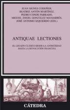 antiquae lectiones: el legado clasico desde la antigüedad hasta l a revolucion francesa 9788437622439