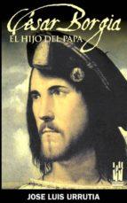 cesar borgia: el hijo del papa jose luis urrutia 9788481365139