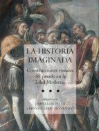 la historia imaginada:construcciones visuales del pasado en la ed ad moderna diana carrio invernizzi joan lluis pablos 9788493606039