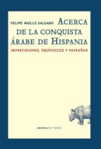 acerca de la conquista árabe de hispania: imprecisiones, equivocos y patrañas-felipe maillo salgado-9788416160549