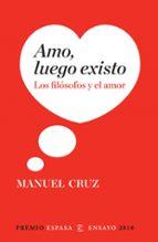 amo, luego existo: los filosofos y el amor (premio espasa ensayo 2010)-manuel cruz-9788467034349
