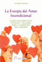 la energia del amor incondicional: ejercicios practicos, tecnicas y talleres para la apertura del corazon-luis miguel gonzalez-9788479104849