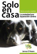 solo en casa: la ansiedad por separacion canina james o´heare 9788494410949