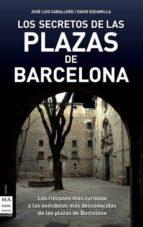 los secretos de las plazas de barcelona: los rincones mas curioso s y las anecdotas mas desconocidas de las plazas de barcelona-david escamilla-jose luis caballero-9788496924949