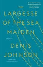 the largesse of the sea maiden denis johnson 9780812988659
