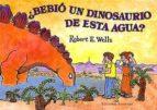 ¿bebio un dinosaurio de esta agua? robert e. wells 9788426135759