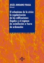 el urbanismo de la crisis: la regularizacion de las edificaciones ilegales y el regimen de asimilacion a afuera de ordenacion-9788430966059