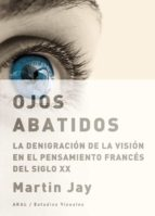 ojos abatidos: la denigracion de la vision en el pensamiento fran ces del siglo xx-martin jay-9788446025559