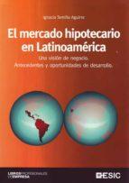 el mercado hipotecario en latinoamerica: una vision de negocio. antecedentes y oportunidades de desarrollo ignacio temiño aguirre 9788473565059