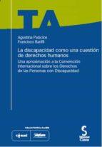 la discapacidad como una cuestion de derechos humanos : una aprox imacion a la convencion internacional sobre los derechos de las personas con discapacidad (incluye cd rom) agustina palacios francisco bariffi 9788493510459